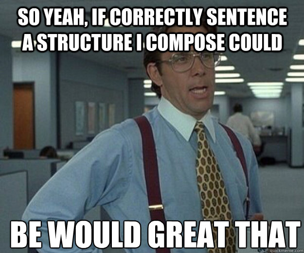 So yeah, if correctly sentence a structure I compose could be would great that - So yeah, if correctly sentence a structure I compose could be would great that  that would be great