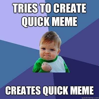 Tries to create quick meme Creates quick meme - Success ...