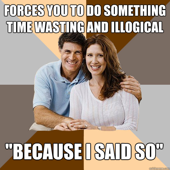 Forces you to do something time wasting and illogical