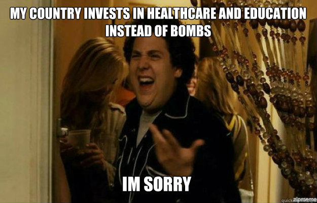 My country invests in healthcare and education instead of bombs IM SORRY - My country invests in healthcare and education instead of bombs IM SORRY  fuck me right