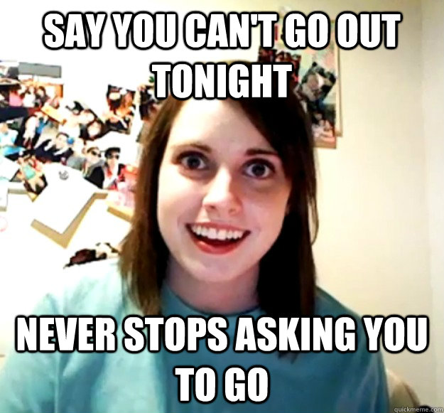 Say you can't go out tonight Never stops asking you to go - Say you can't go out tonight Never stops asking you to go  Overly Attached Girlfriend