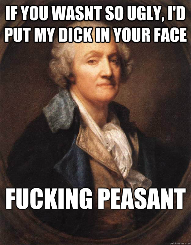 If you wasnt so ugly, I'd put my dick in your face fucking peasant