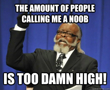 The amount of people calling me a noob is too damn high! - The amount of people calling me a noob is too damn high!  Too Damn High