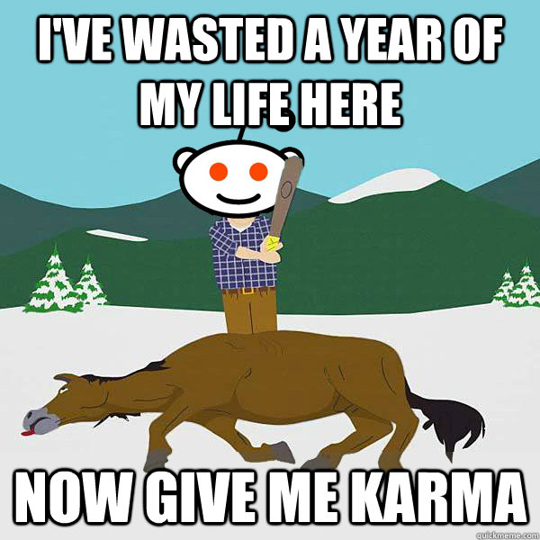 I've wasted a year of my life here Now give me karma