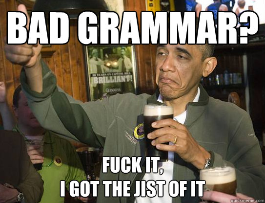 Bad Grammar? Fuck it, I got the jist of it - Bad Grammar? Fuck it, I got the jist of it  Upvoting Obama