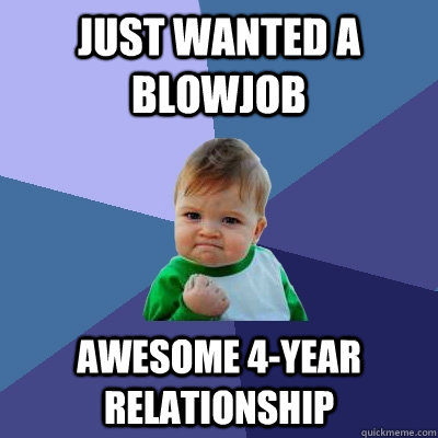 just wanted a blowjob awesome 4-year relationship - just wanted a blowjob awesome 4-year relationship  Misc