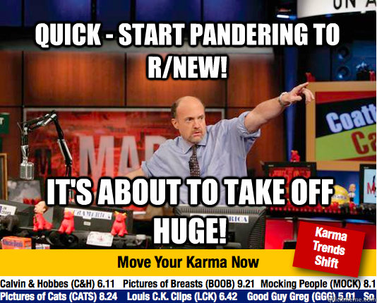 quick - start pandering to r/new! it's about to take off huge! - quick - start pandering to r/new! it's about to take off huge!  Mad Karma with Jim Cramer