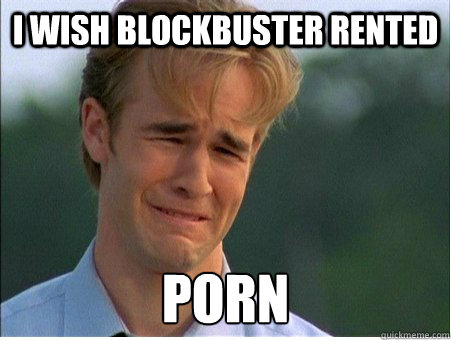 i WISH BLOCKBUSTER RENTED PORN - i WISH BLOCKBUSTER RENTED PORN  1990s Problems