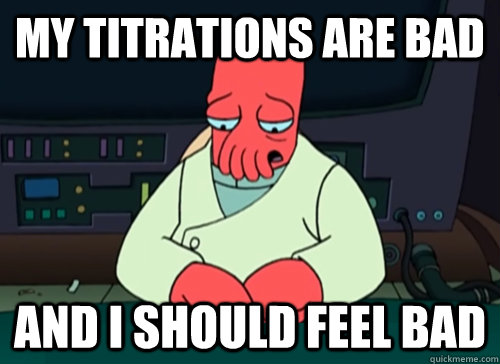 My titrations are bad and i should feel bad - My titrations are bad and i should feel bad  sad zoidberg