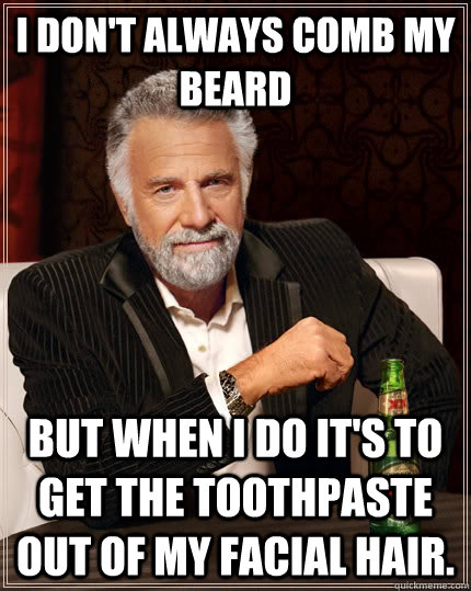 I don't always comb my beard but when I do it's to get the toothpaste out of my facial hair. - I don't always comb my beard but when I do it's to get the toothpaste out of my facial hair.  The Most Interesting Man In The World