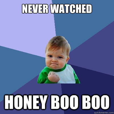 never watched honey boo boo - never watched honey boo boo  Success Kid