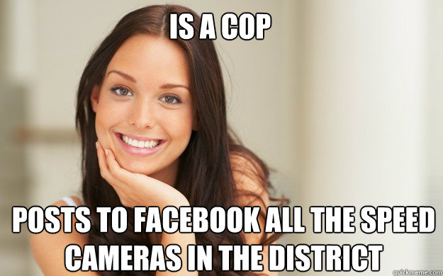 Is a cop Posts to facebook all the speed cameras in the district - Is a cop Posts to facebook all the speed cameras in the district  Good Girl Gina