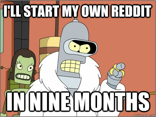 I'll start my own reddit in nine months - I'll start my own reddit in nine months  Blackjack Bender