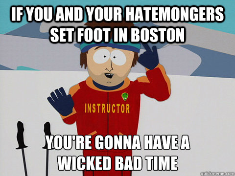 If you and your hatemongers set foot in boston you're gonna have a  wicked bad time - If you and your hatemongers set foot in boston you're gonna have a  wicked bad time  Youre gonna have a bad time