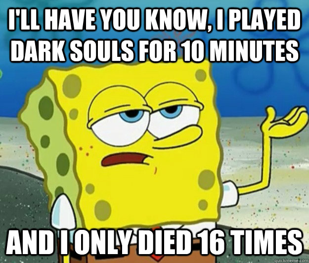 I'll have you know, I played dark souls for 10 minutes And I only died 16 times - I'll have you know, I played dark souls for 10 minutes And I only died 16 times  Tough Spongebob