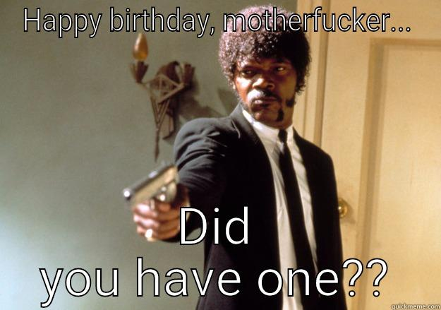HAPPY BIRTHDAY, MOTHERFUCKER... DID YOU HAVE ONE?? Samuel L Jackson