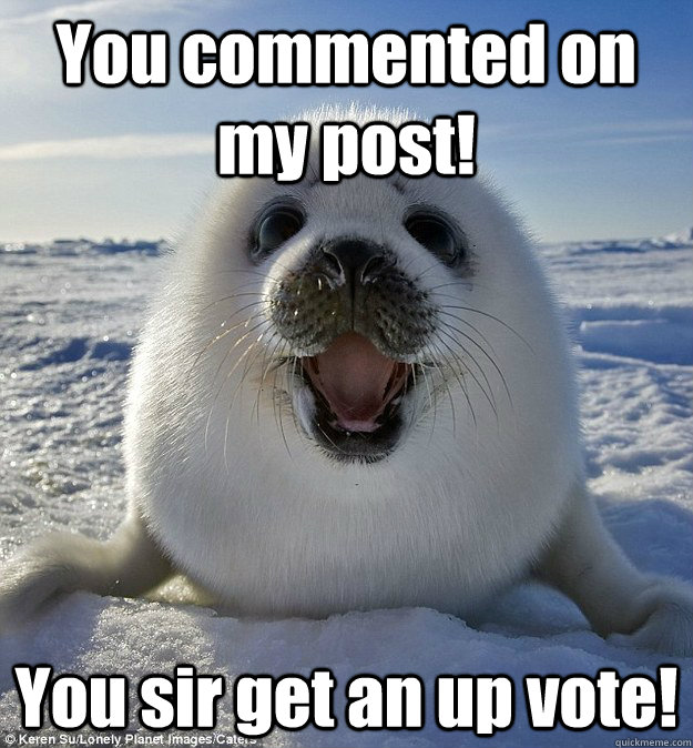 You commented on my post! You sir get an up vote! - You commented on my post! You sir get an up vote!  Easily Pleased Seal