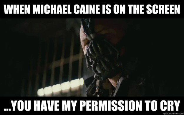 When Michael Caine is on the screen  ...you have my permission to cry  Badass Bane