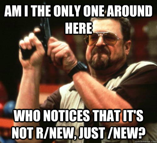 Am i the only one around here who notices that it's not r/new, just /new? - Am i the only one around here who notices that it's not r/new, just /new?  Am I The Only One Around Here