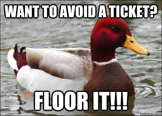 Want to avoid a ticket? floor it!!! - Want to avoid a ticket? floor it!!!  Malicious Advice Mallard