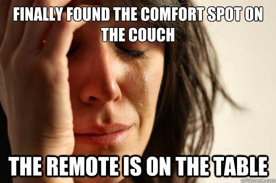 Finally found the comfort spot on the couch The remote is on the table - Finally found the comfort spot on the couch The remote is on the table  First World Problems