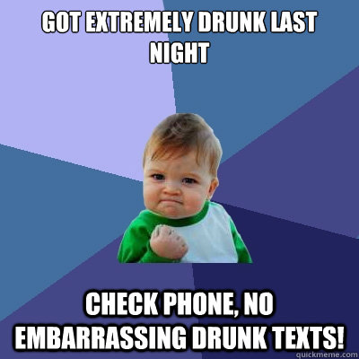 Got extremely drunk last night check phone, no embarrassing drunk texts! - Got extremely drunk last night check phone, no embarrassing drunk texts!  Success Kid