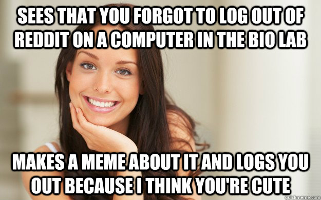 sees that you forgot to log out of reddit on a computer in the bio lab makes a meme about it and logs you out because I think you're cute - sees that you forgot to log out of reddit on a computer in the bio lab makes a meme about it and logs you out because I think you're cute  Good Girl Gina
