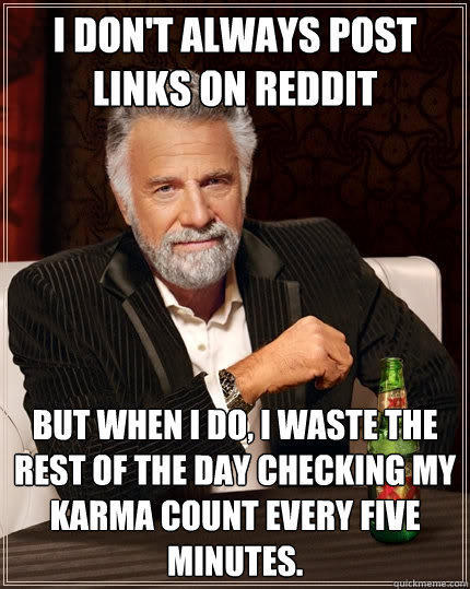 I don't always post links on Reddit But when I do, I waste the rest of the day checking my karma count every five minutes. - I don't always post links on Reddit But when I do, I waste the rest of the day checking my karma count every five minutes.  The Most Interesting Man In The World