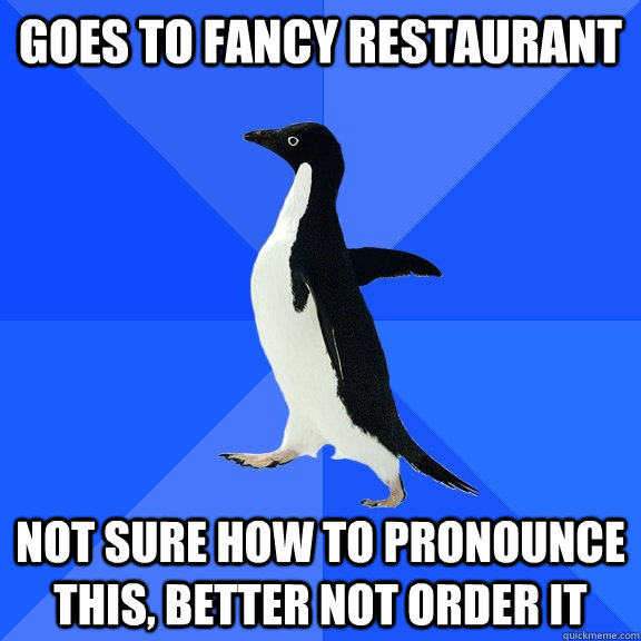 Goes to fancy restaurant not sure how to pronounce this, better not order it - Goes to fancy restaurant not sure how to pronounce this, better not order it  Socially Awkward Penguin