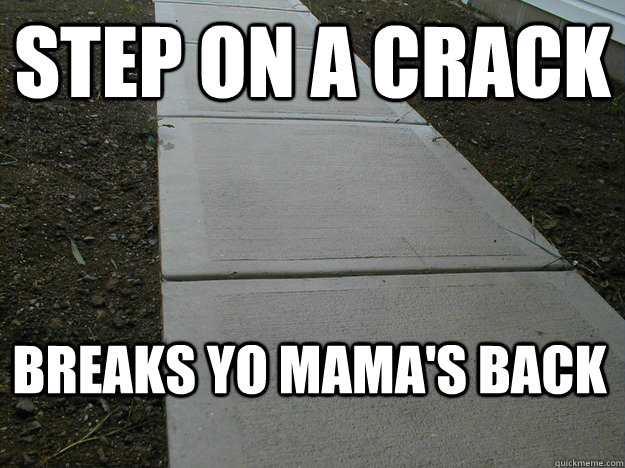 STEP ON A CRACK BREAKS YO MAMA'S BACK