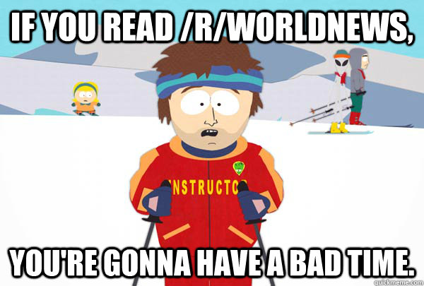 If you read /r/worldnews, You're gonna have a bad time. - If you read /r/worldnews, You're gonna have a bad time.  Super Cool Ski Instructor
