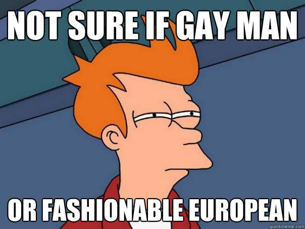 Not sure if gay man or fashionable european - Not sure if gay man or fashionable european  Futurama Fry