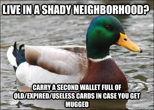 Live in a shady neighborhood? Carry a second wallet full of old/expired/useless cards in case you get mugged - Live in a shady neighborhood? Carry a second wallet full of old/expired/useless cards in case you get mugged  Actual Advice Mallard