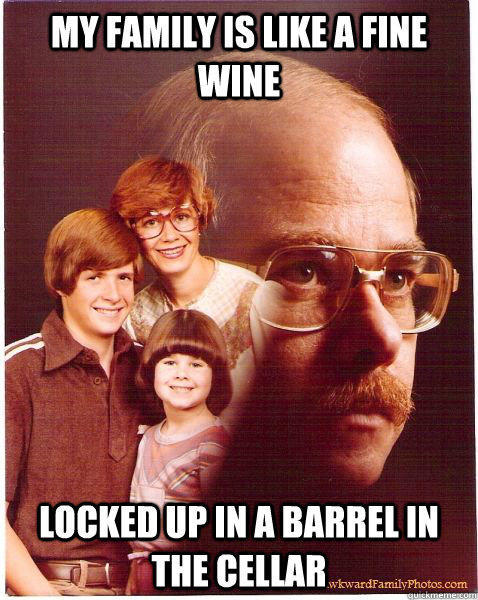 My family is like a fine wine Locked up in a barrel in the cellar - My family is like a fine wine Locked up in a barrel in the cellar  Vengeance Dad