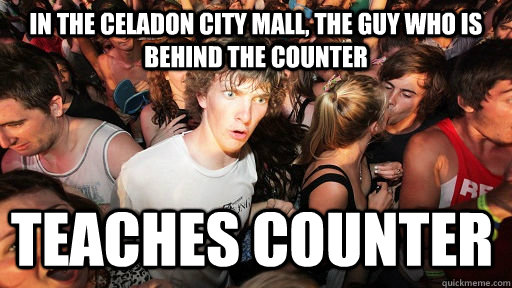 In the Celadon City mall, the guy who is behind the counter TEaches counter - In the Celadon City mall, the guy who is behind the counter TEaches counter  Sudden Clarity Clarence