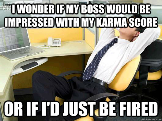 I wonder if my boss would be impressed with my Karma score Or if I'd just be fired - I wonder if my boss would be impressed with my Karma score Or if I'd just be fired  Office Thoughts