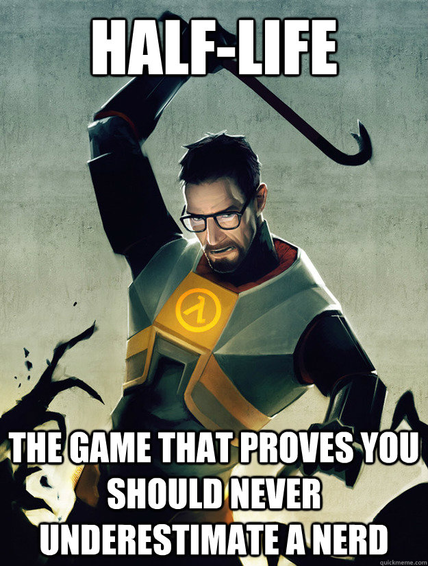 HALF-LIFE THE GAME THAT PROVES YOU SHOULD NEVER UNDERESTIMATE A NERD
