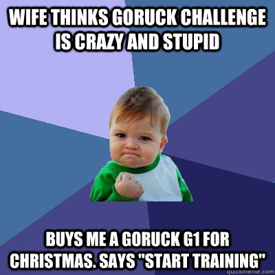 Wife thinks GORUCK Challenge Is Crazy and stupid Buys me a GORUCK G1 For Christmas. Says