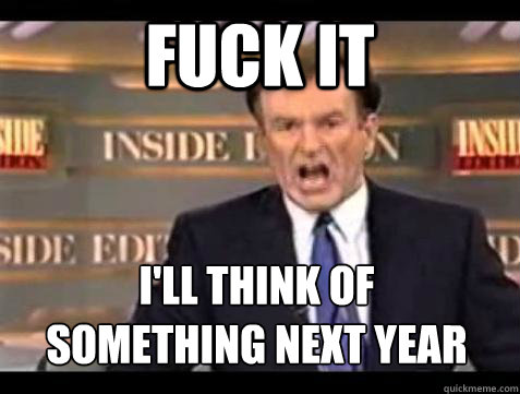 Fuck it I'll think of  something next year - Fuck it I'll think of  something next year  Bill OReilly Fuck It