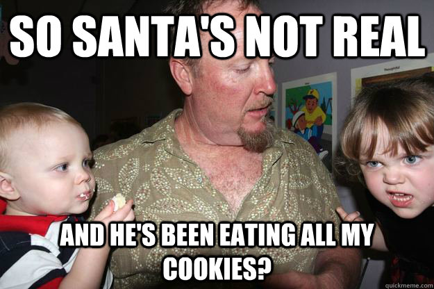 so santa's not real and he's been eating all my cookies? - so santa's not real and he's been eating all my cookies?  Misc