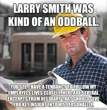 Larry Smith was kind of an oddball. You see, I have a tendancy to follow my employees lives closely. Here are several excerpts from his diary that should give you key insight into his personality.