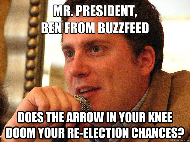 MR. PRESIDENT, BEN FROM BUZZFEED DOES THE ARROW IN YOUR KNEE DOOM YOUR RE-ELECTION CHANCES?  Ben from Buzzfeed