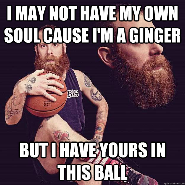 I may not have my own soul cause i'm a ginger but i have yours in this ball