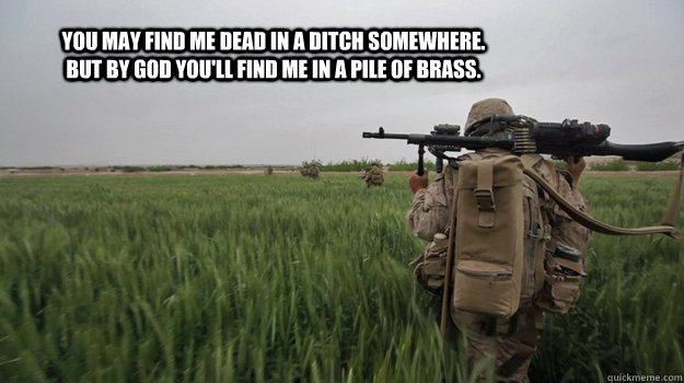 You may find me dead in a ditch somewhere. But by god you'll find me in a pile of brass.  Marines