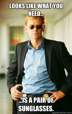 Looks like what you need... ...Is a pair of sunglasses. - Looks like what you need... ...Is a pair of sunglasses.  Csimiami