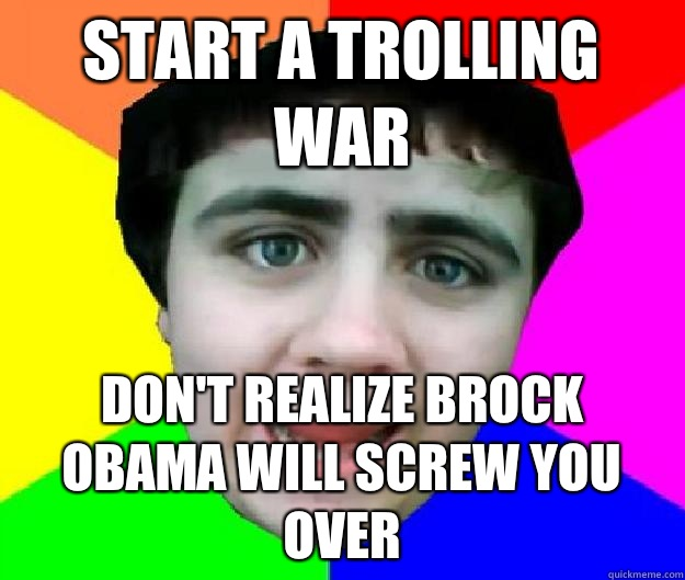 Start a trolling war Don't realize Brock Obama will screw you over