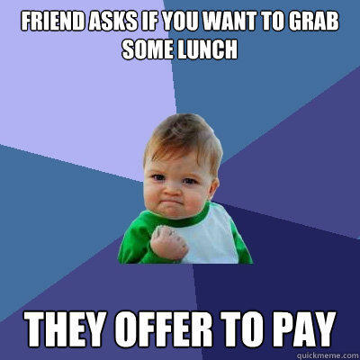 friend asks if you want to grab some lunch they offer to pay - friend asks if you want to grab some lunch they offer to pay  Success Kid