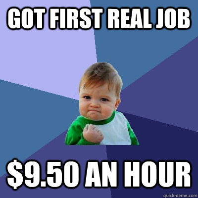Got first real job $9.50 an hour - Got first real job $9.50 an hour  Success Kid
