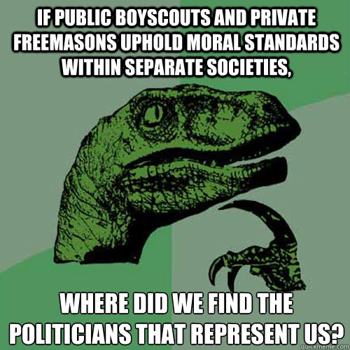 If public boyscouts and private freemasons uphold moral standards within separate societies, Where did we find the politicians that represent us? - If public boyscouts and private freemasons uphold moral standards within separate societies, Where did we find the politicians that represent us?  Philosoraptor