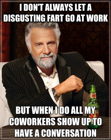 i don't always let a disgusting fart go at work But when i do all my coworkers show up to have a conversation - i don't always let a disgusting fart go at work But when i do all my coworkers show up to have a conversation  The Most Interesting Man In The World